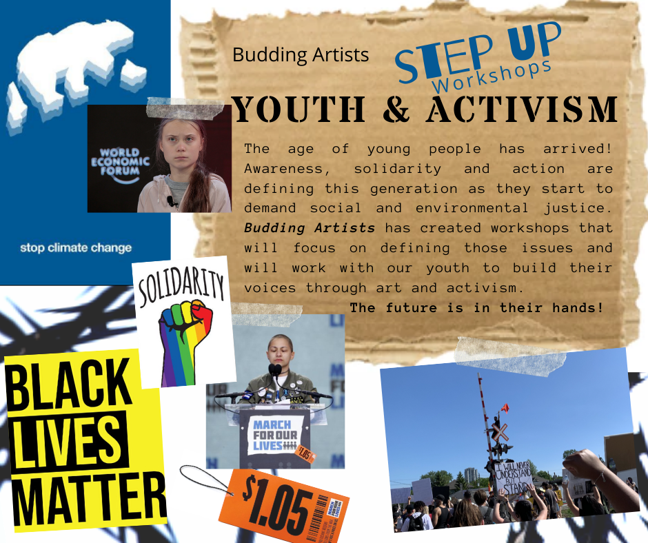 Budding Artists Step Up workshops Youth & Activism - The age of young people has arrived! Awareness, solidarity and action are defining this generation as they start to demand social and environmental justice. Budding Artists has created workshops that will focus on defining those issues and will work with our youth to build their voices through art and activism. The future is in their hands!